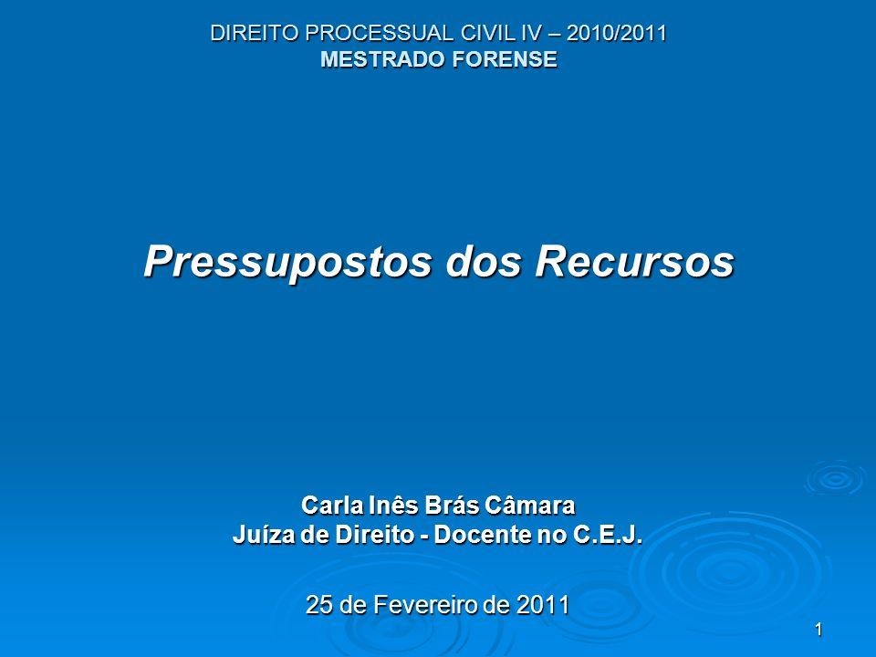 1 DIREITO PROCESSUAL CIVIL IV – 2010/2011 MESTRADO FORENSE Pressupostos dos Recursos Carla Inês Brás Câmara Juíza de Direito - Docente no C.E.J. 25 de