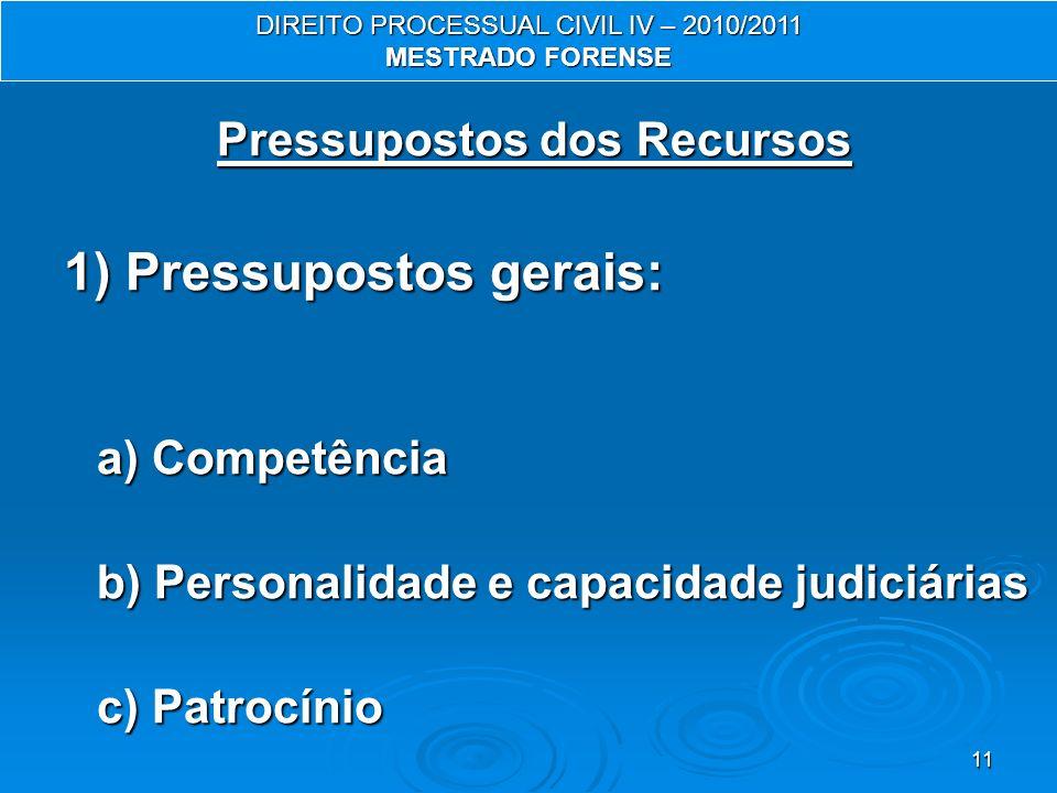 11 Pressupostos dos Recursos 1) Pressupostos gerais: a) Competência b) Personalidade e capacidade judiciárias c) Patrocínio DIREITO PROCESSUAL CIVIL IV – 2010/2011 MESTRADO FORENSE