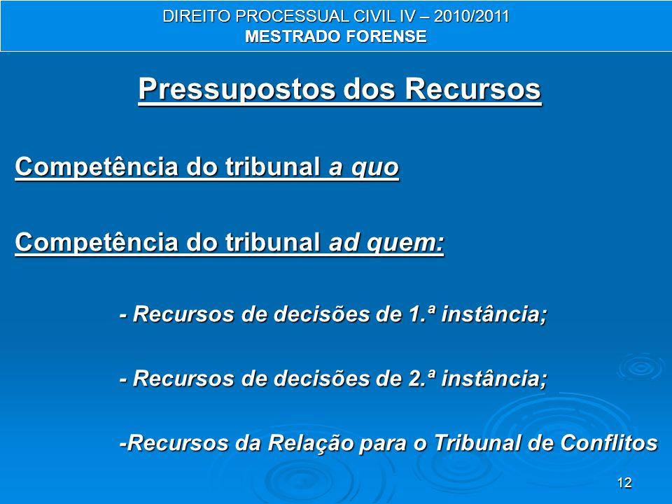 12 Pressupostos dos Recursos Competência do tribunal a quo Competência do tribunal ad quem: - Recursos de decisões de 1.ª instância; - Recursos de decisões de 2.ª instância; -Recursos da Relação para o Tribunal de Conflitos DIREITO PROCESSUAL CIVIL IV – 2010/2011 MESTRADO FORENSE