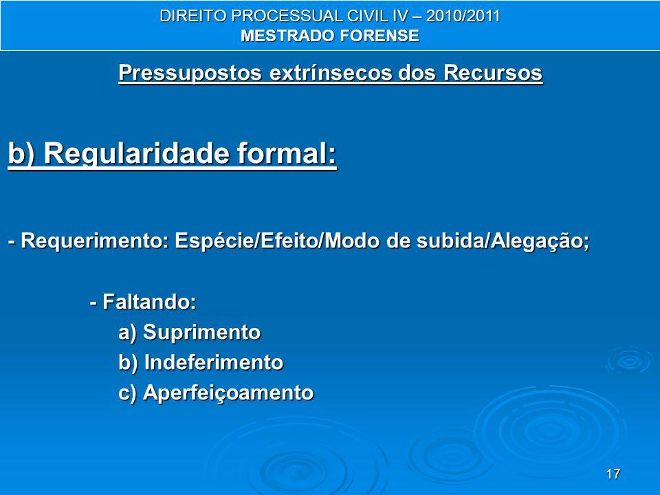 17 Pressupostos extrínsecos dos Recursos b) Regularidade formal: - Requerimento: Espécie/Efeito/Modo de subida/Alegação; - Faltando: - Faltando: a) Suprimento a) Suprimento b) Indeferimento b) Indeferimento c) Aperfeiçoamento c) Aperfeiçoamento DIREITO PROCESSUAL CIVIL IV – 2010/2011 MESTRADO FORENSE