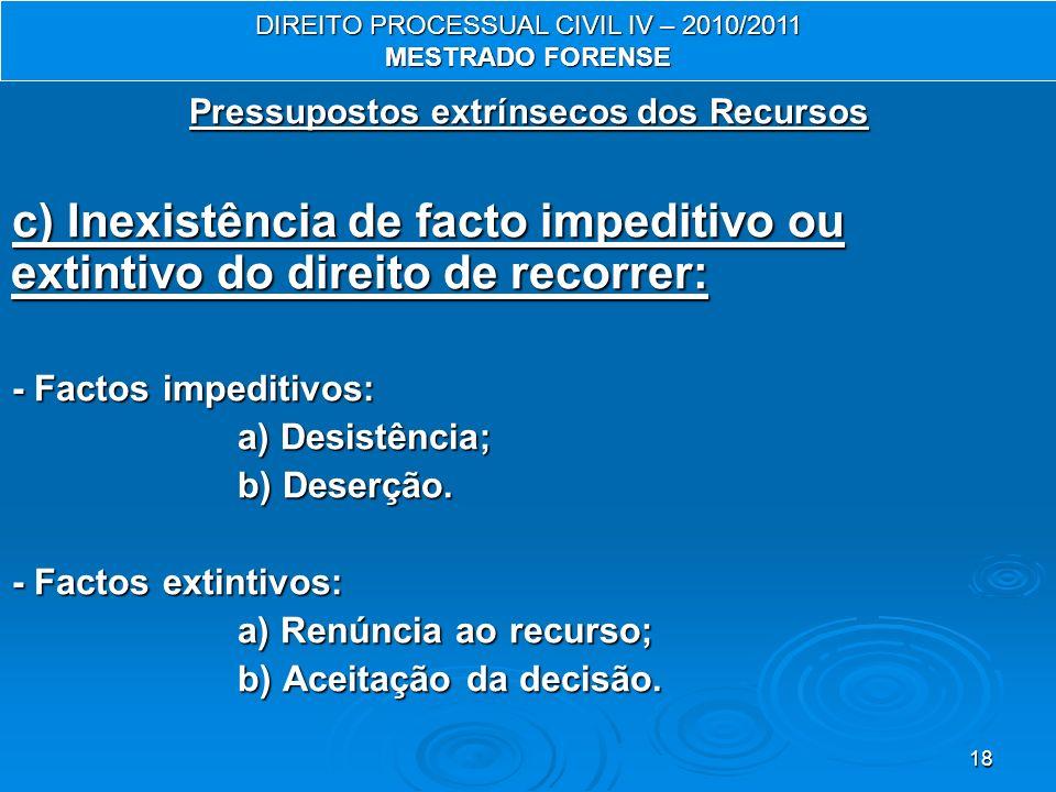 18 Pressupostos extrínsecos dos Recursos c) Inexistência de facto impeditivo ou extintivo do direito de recorrer: - Factos impeditivos: a) Desistência; a) Desistência; b) Deserção.