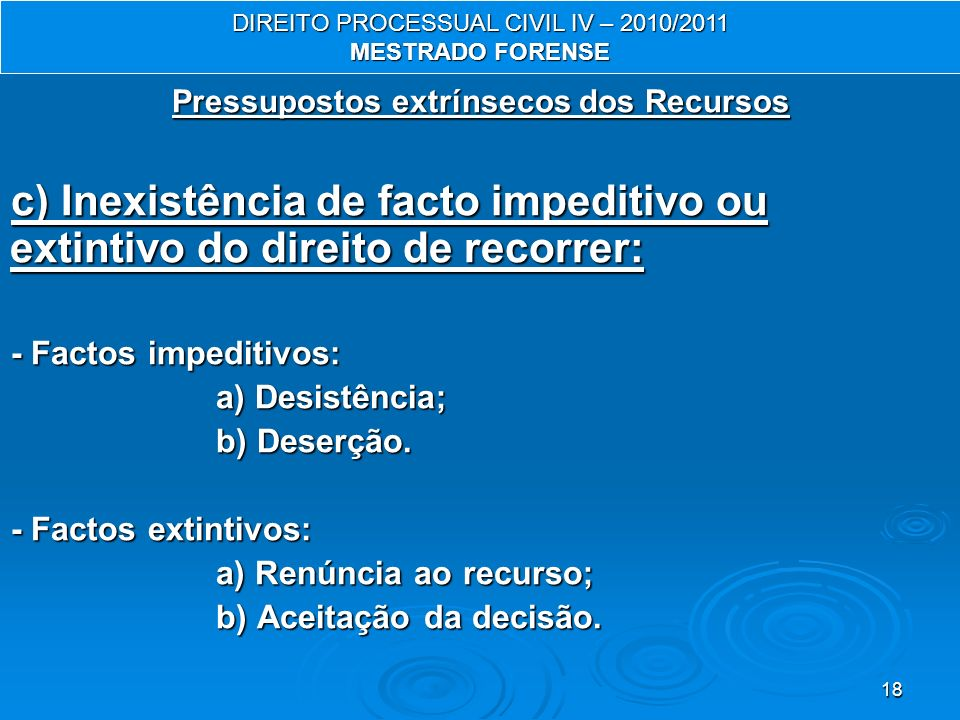 18 Pressupostos extrínsecos dos Recursos c) Inexistência de facto impeditivo ou extintivo do direito de recorrer: - Factos impeditivos: a) Desistência