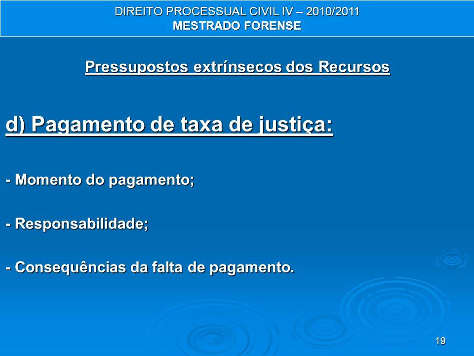 19 Pressupostos extrínsecos dos Recursos d) Pagamento de taxa de justiça: - Momento do pagamento; - Responsabilidade; - Consequências da falta de paga