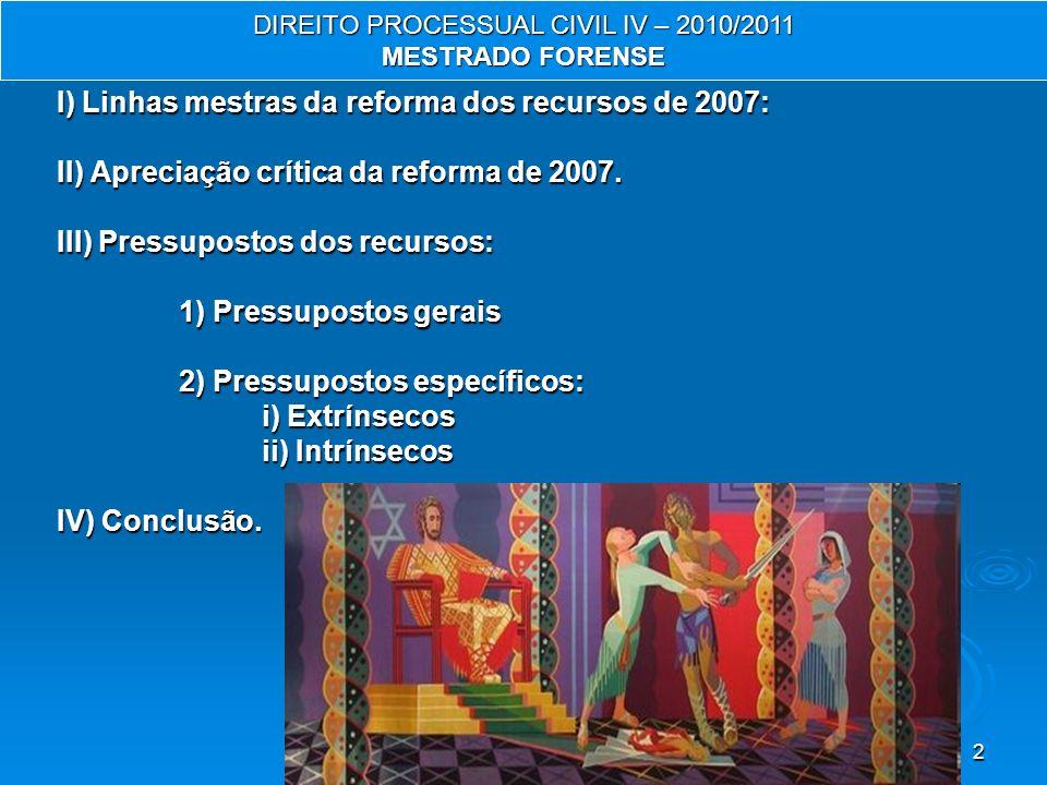 2 DIREITO PROCESSUAL CIVIL IV – 2010/2011 MESTRADO FORENSE I) Linhas mestras da reforma dos recursos de 2007: II) Apreciação crítica da reforma de 2007.