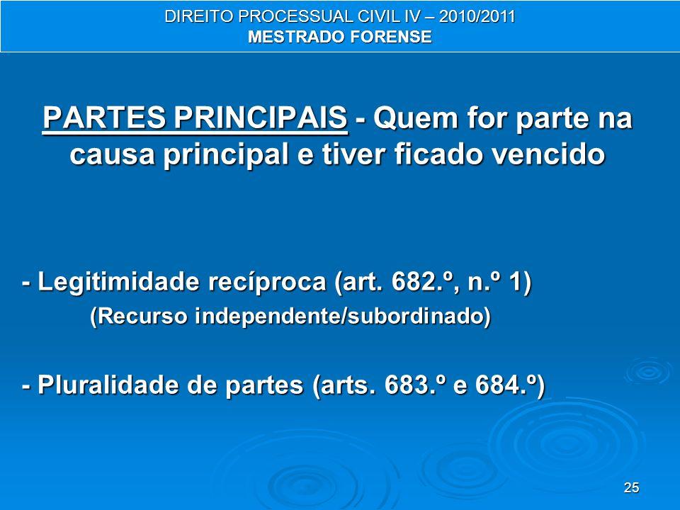 25 PARTES PRINCIPAIS - Quem for parte na causa principal e tiver ficado vencido - Legitimidade recíproca (art. 682.º, n.º 1) (Recurso independente/sub