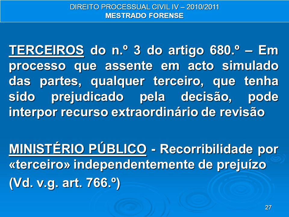 27 TERCEIROS do n.º 3 do artigo 680.º – Em processo que assente em acto simulado das partes, qualquer terceiro, que tenha sido prejudicado pela decisão, pode interpor recurso extraordinário de revisão MINISTÉRIO PÚBLICO - Recorribilidade por «terceiro» independentemente de prejuízo (Vd.