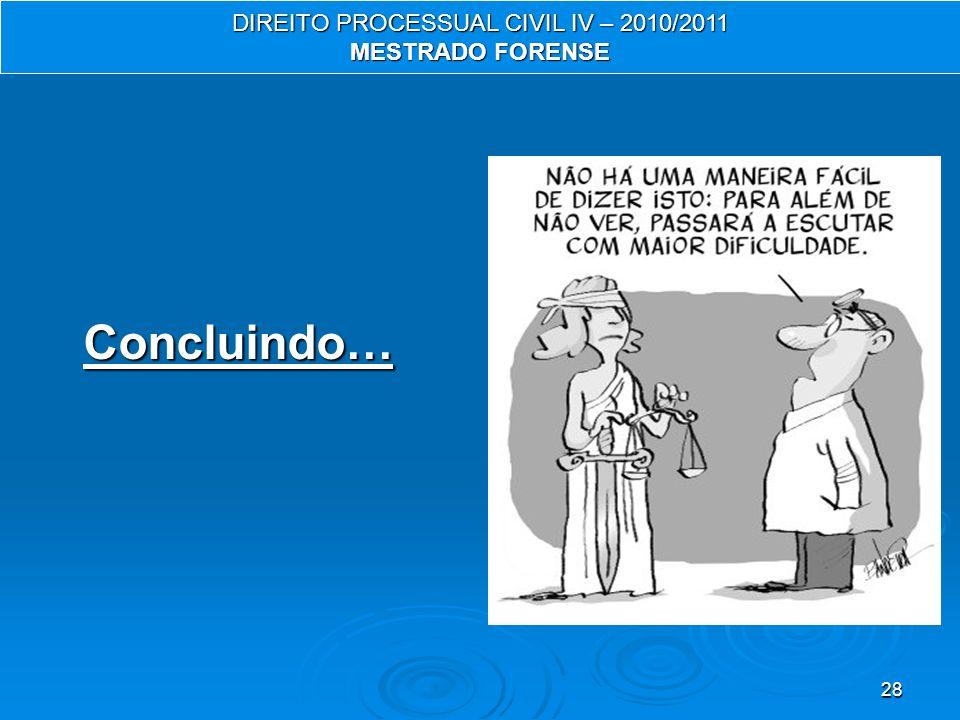28 Concluindo… DIREITO PROCESSUAL CIVIL IV – 2010/2011 MESTRADO FORENSE