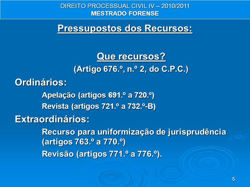 5 Pressupostos dos Recursos: Que recursos? (Artigo 676.º, n.º 2, do C.P.C.) Ordinários: Apelação (artigos 691.º a 720.º) Revista (artigos 721.º a 732.