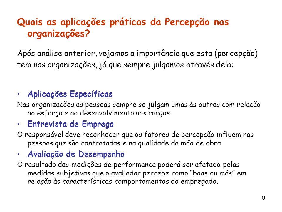 9 Quais as aplicações práticas da Percepção nas organizações? Após análise anterior, vejamos a importância que esta (percepção) tem nas organizações,