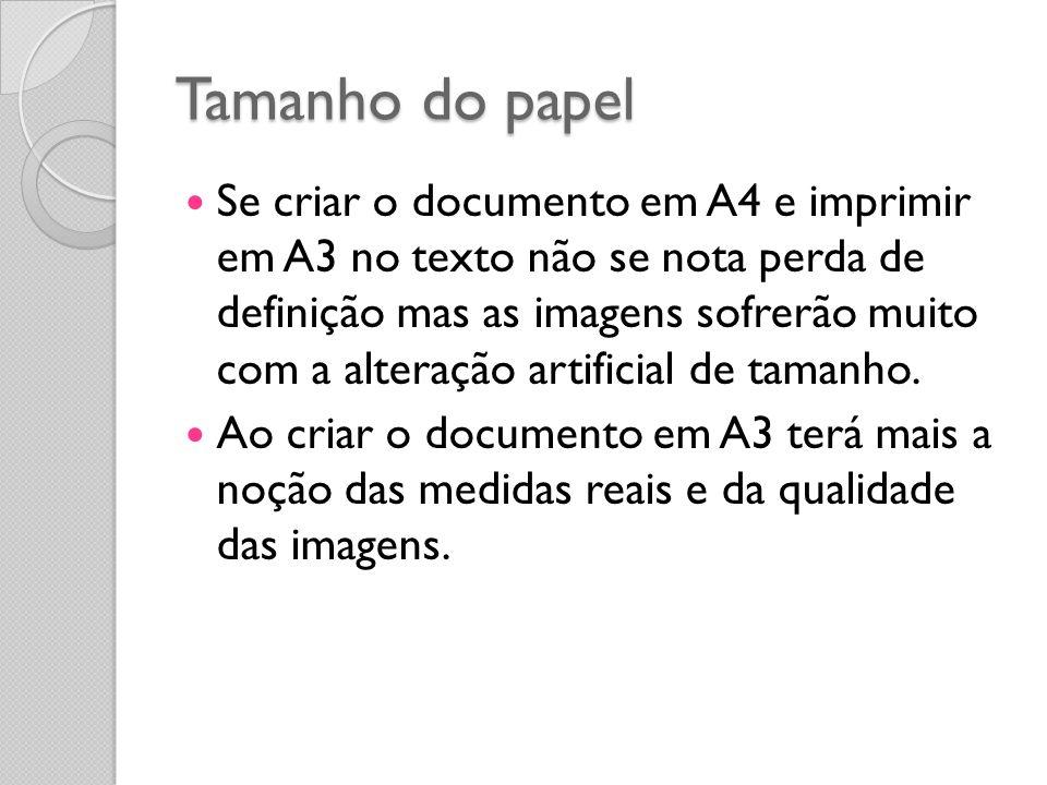 Tamanho do papel Se criar o documento em A4 e imprimir em A3 no texto não se nota perda de definição mas as imagens sofrerão muito com a alteração artificial de tamanho.