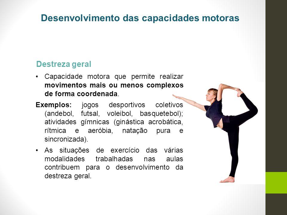 Destreza geral Capacidade motora que permite realizar movimentos mais ou menos complexos de forma coordenada. Exemplos: jogos desportivos coletivos (a