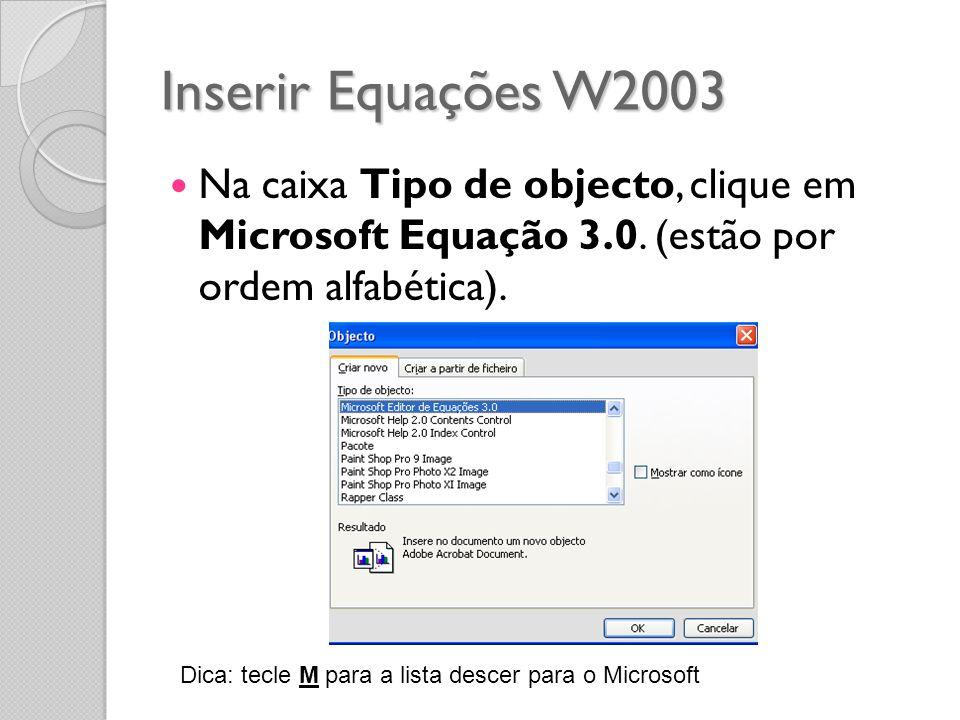 Inserir Equações W2003 Na caixa Tipo de objecto, clique em Microsoft Equação 3.0. (estão por ordem alfabética). Dica: tecle M para a lista descer para