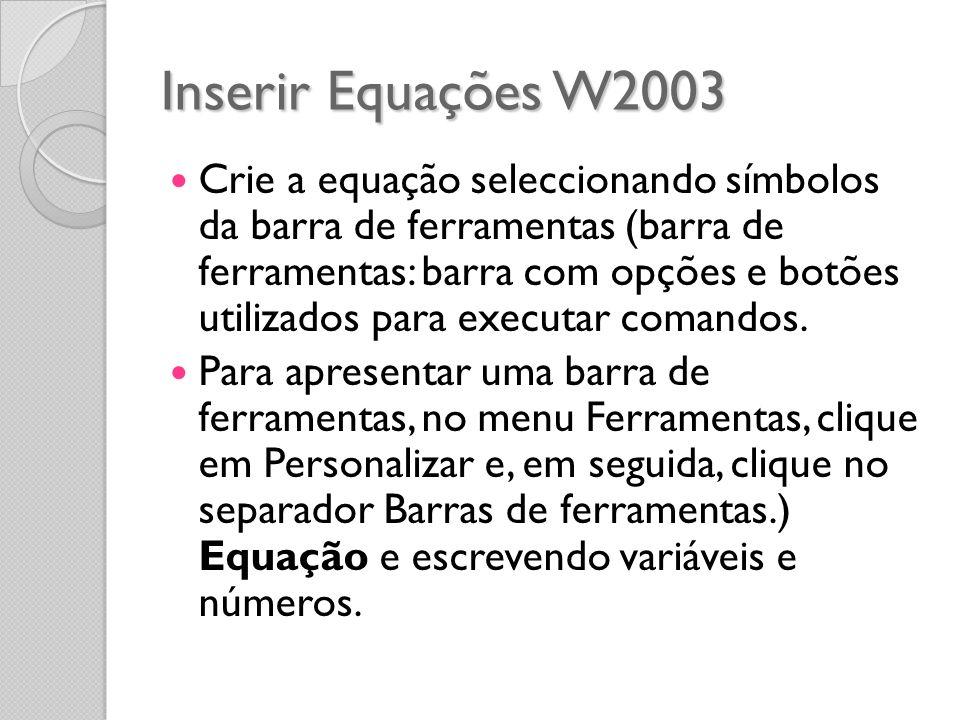 Inserir Equações W2003 Crie a equação seleccionando símbolos da barra de ferramentas (barra de ferramentas: barra com opções e botões utilizados para