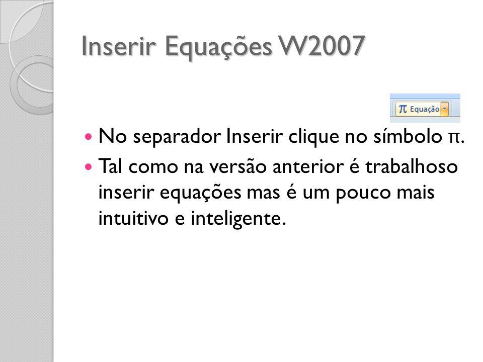 Inserir Equações W2007 No separador Inserir clique no símbolo π. Tal como na versão anterior é trabalhoso inserir equações mas é um pouco mais intuiti