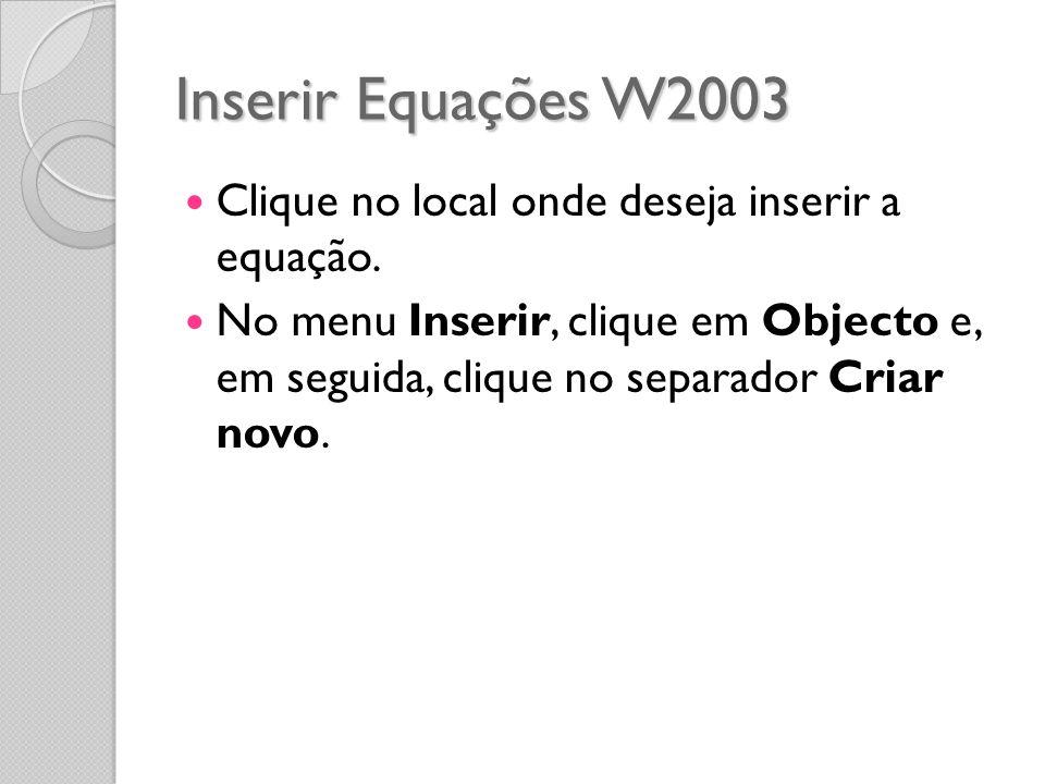 Inserir Equações W2003 Clique no local onde deseja inserir a equação. No menu Inserir, clique em Objecto e, em seguida, clique no separador Criar novo