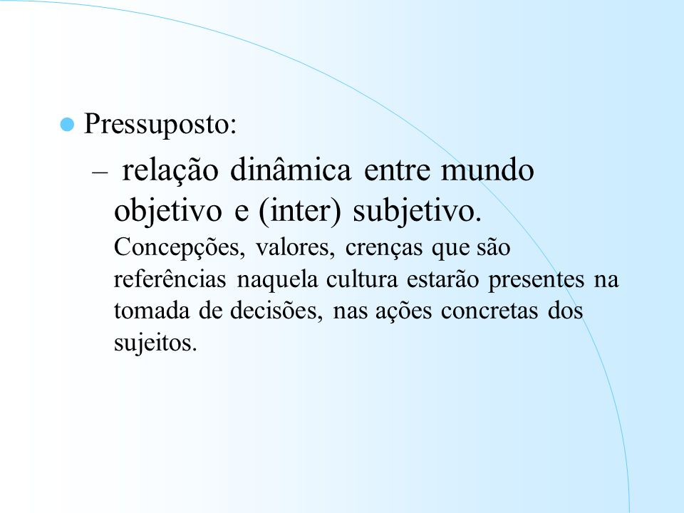 Pressuposto: – relação dinâmica entre mundo objetivo e (inter) subjetivo.