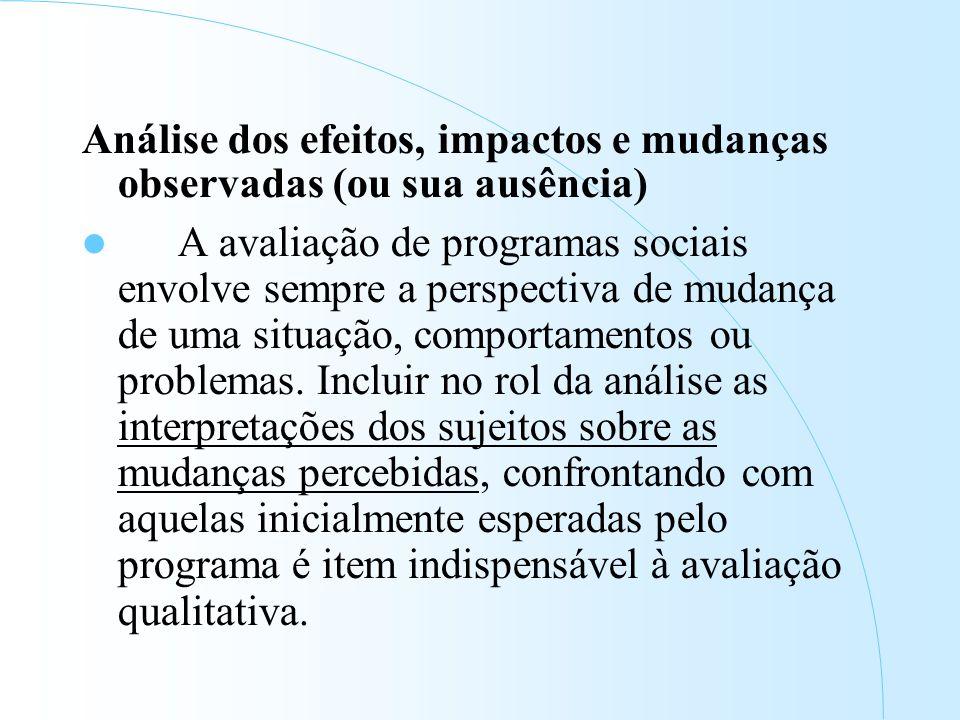 Análise dos efeitos, impactos e mudanças observadas (ou sua ausência) A avaliação de programas sociais envolve sempre a perspectiva de mudança de uma situação, comportamentos ou problemas.