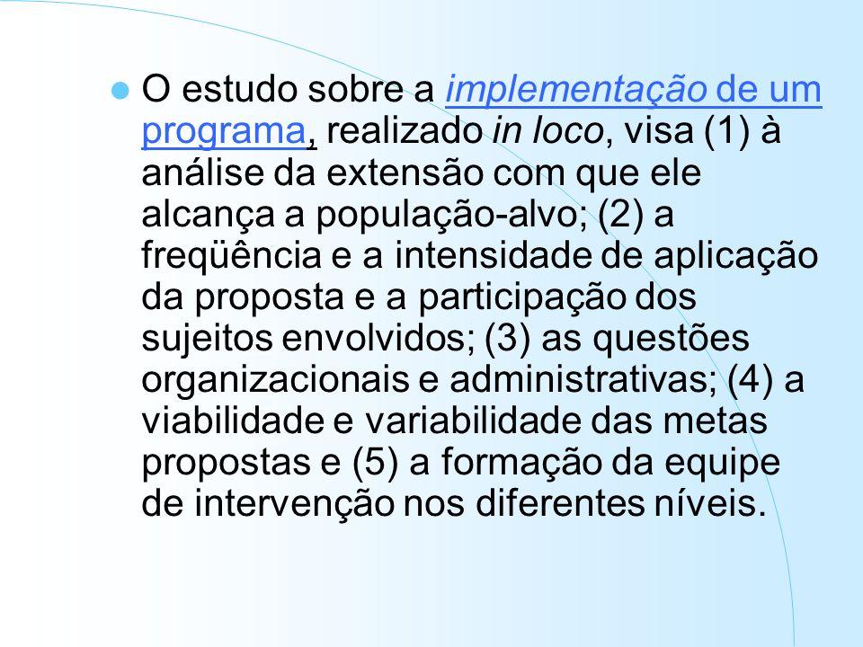 O estudo sobre a implementação de um programa, realizado in loco, visa (1) à análise da extensão com que ele alcança a população-alvo; (2) a freqüência e a intensidade de aplicação da proposta e a participação dos sujeitos envolvidos; (3) as questões organizacionais e administrativas; (4) a viabilidade e variabilidade das metas propostas e (5) a formação da equipe de intervenção nos diferentes níveis.
