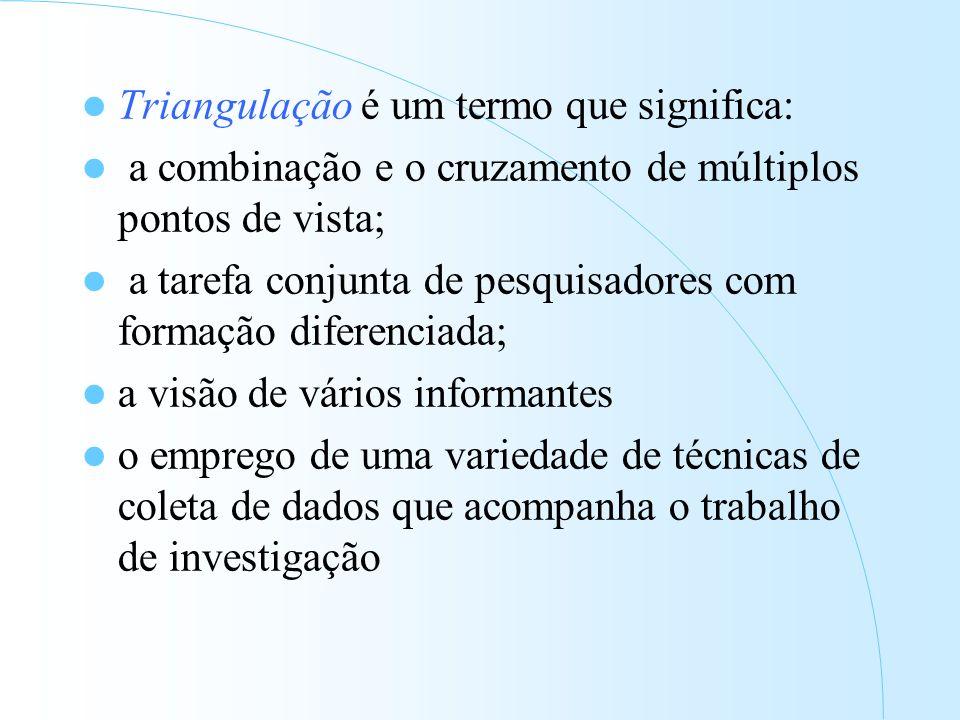 Triangulação é um termo que significa: a combinação e o cruzamento de múltiplos pontos de vista; a tarefa conjunta de pesquisadores com formação diferenciada; a visão de vários informantes o emprego de uma variedade de técnicas de coleta de dados que acompanha o trabalho de investigação