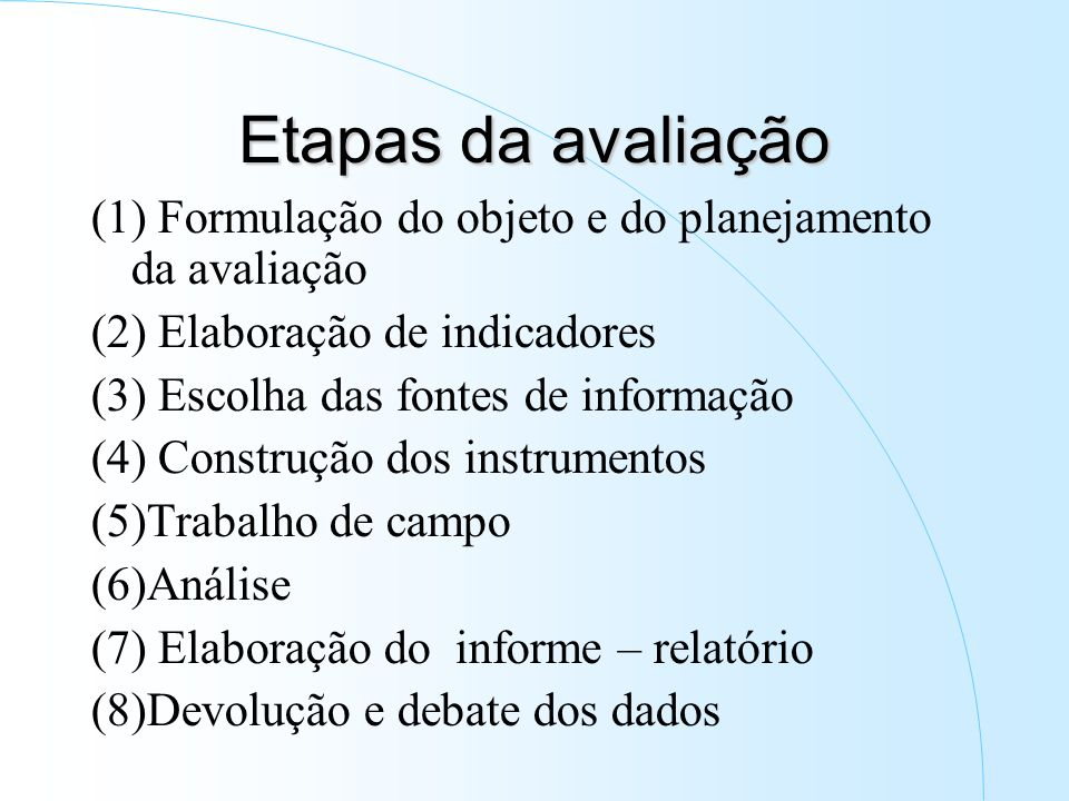 Etapas da avaliação (1) Formulação do objeto e do planejamento da avaliação (2) Elaboração de indicadores (3) Escolha das fontes de informação (4) Construção dos instrumentos (5)Trabalho de campo (6)Análise (7) Elaboração do informe – relatório (8)Devolução e debate dos dados