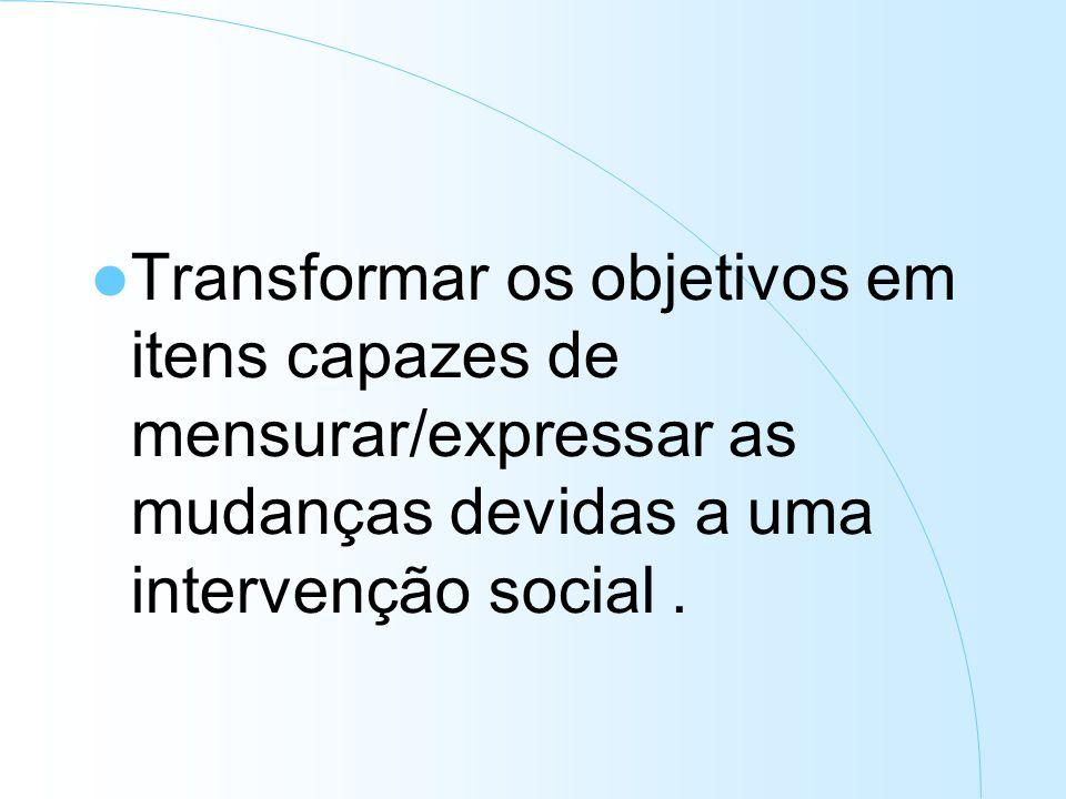 Transformar os objetivos em itens capazes de mensurar/expressar as mudanças devidas a uma intervenção social.