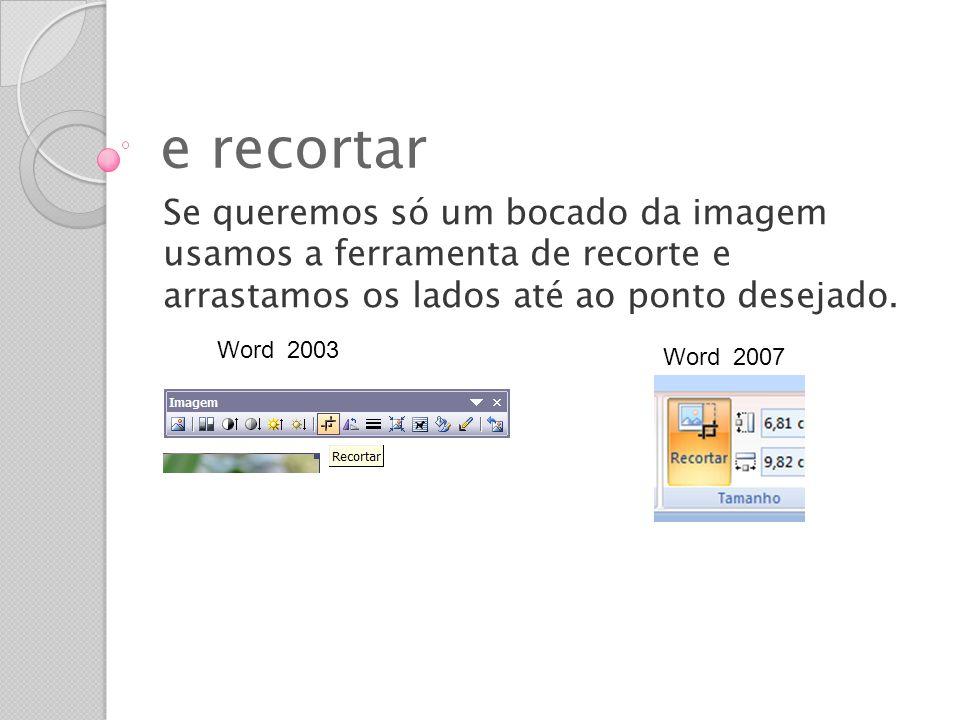 e recortar Se queremos só um bocado da imagem usamos a ferramenta de recorte e arrastamos os lados até ao ponto desejado. Word 2003 Word 2007