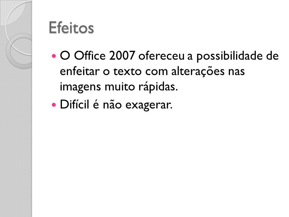 Efeitos O Office 2007 ofereceu a possibilidade de enfeitar o texto com alterações nas imagens muito rápidas. Difícil é não exagerar.