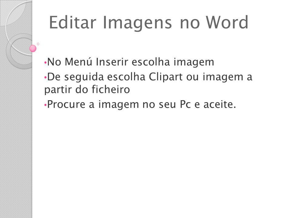 Editar Imagens no Word No Menú Inserir escolha imagem De seguida escolha Clipart ou imagem a partir do ficheiro Procure a imagem no seu Pc e aceite.