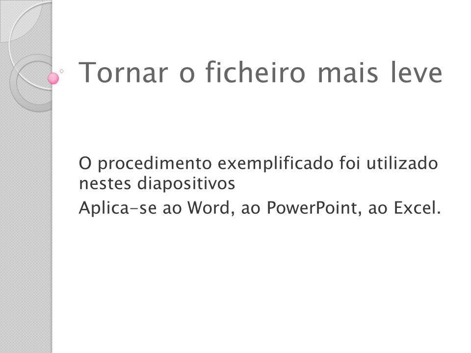 Tornar o ficheiro mais leve O procedimento exemplificado foi utilizado nestes diapositivos Aplica-se ao Word, ao PowerPoint, ao Excel.
