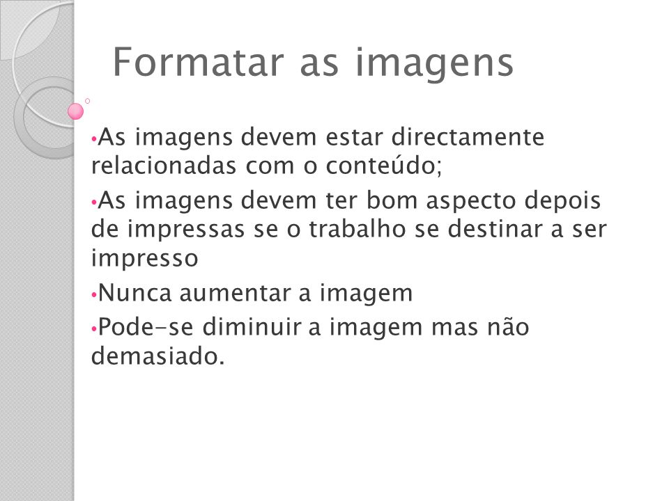 Formatar as imagens As imagens devem estar directamente relacionadas com o conteúdo; As imagens devem ter bom aspecto depois de impressas se o trabalho se destinar a ser impresso Nunca aumentar a imagem Pode-se diminuir a imagem mas não demasiado.