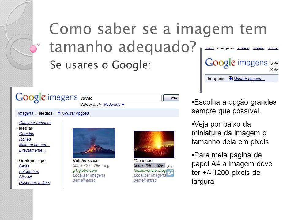 Como saber se a imagem tem tamanho adequado? Se usares o Google: Escolha a opção grandes sempre que possível. Veja por baixo da miniatura da imagem o