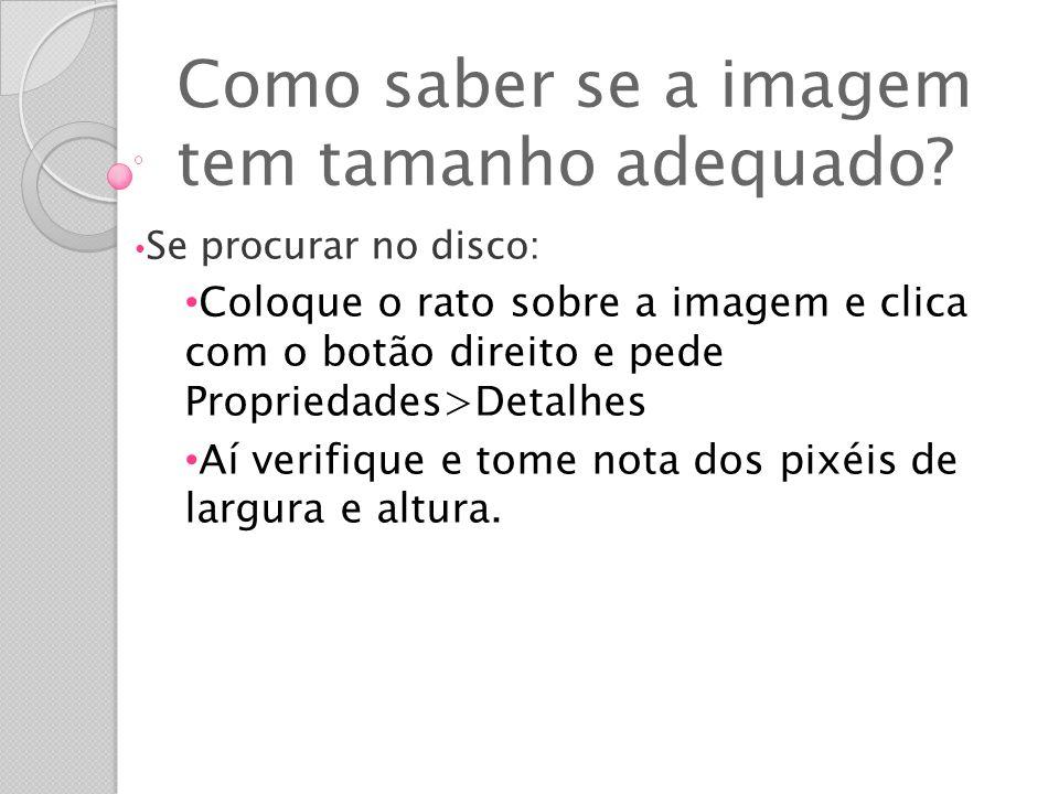 Como saber se a imagem tem tamanho adequado? Se procurar no disco: Coloque o rato sobre a imagem e clica com o botão direito e pede Propriedades>Detal