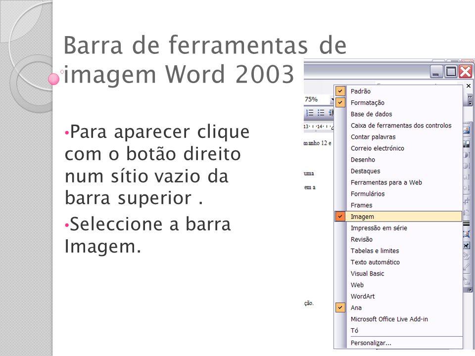 Barra de ferramentas de imagem Word 2003 Para aparecer clique com o botão direito num sítio vazio da barra superior. Seleccione a barra Imagem.