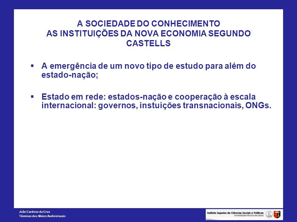 João Cardoso da Cruz Técnicas dos Meios Audiovisuais A SOCIEDADE DO CONHECIMENTO AS INSTITUIÇÕES DA NOVA ECONOMIA SEGUNDO CASTELLS A emergência de um