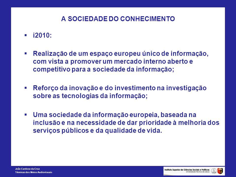 João Cardoso da Cruz Técnicas dos Meios Audiovisuais A SOCIEDADE DO CONHECIMENTO i2010: Realização de um espaço europeu único de informação, com vista