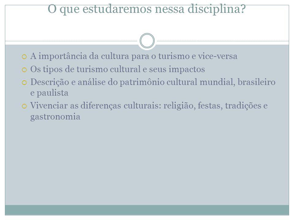 O que estudaremos nessa disciplina? A importância da cultura para o turismo e vice-versa Os tipos de turismo cultural e seus impactos Descrição e anál
