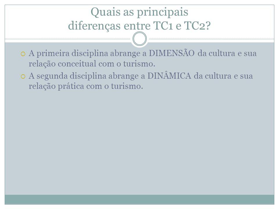 Quais as principais diferenças entre TC1 e TC2? A primeira disciplina abrange a DIMENSÃO da cultura e sua relação conceitual com o turismo. A segunda