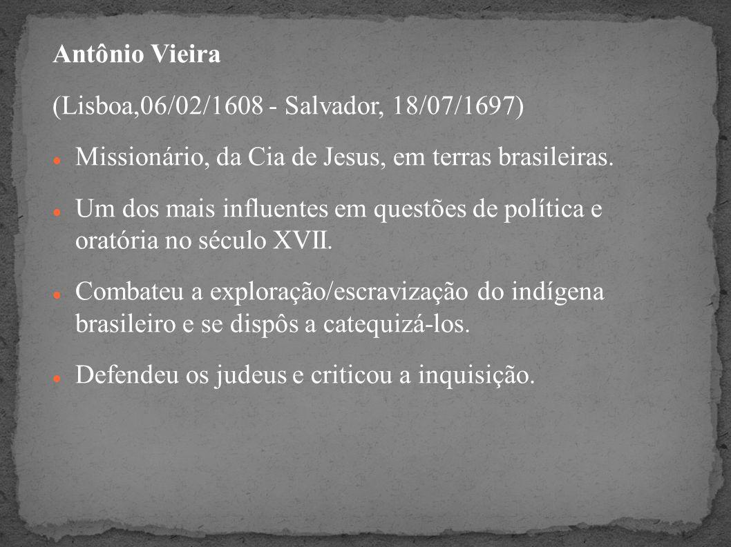 Antônio Vieira (Lisboa,06/02/1608 - Salvador, 18/07/1697) Missionário, da Cia de Jesus, em terras brasileiras. Um dos mais influentes em questões de p