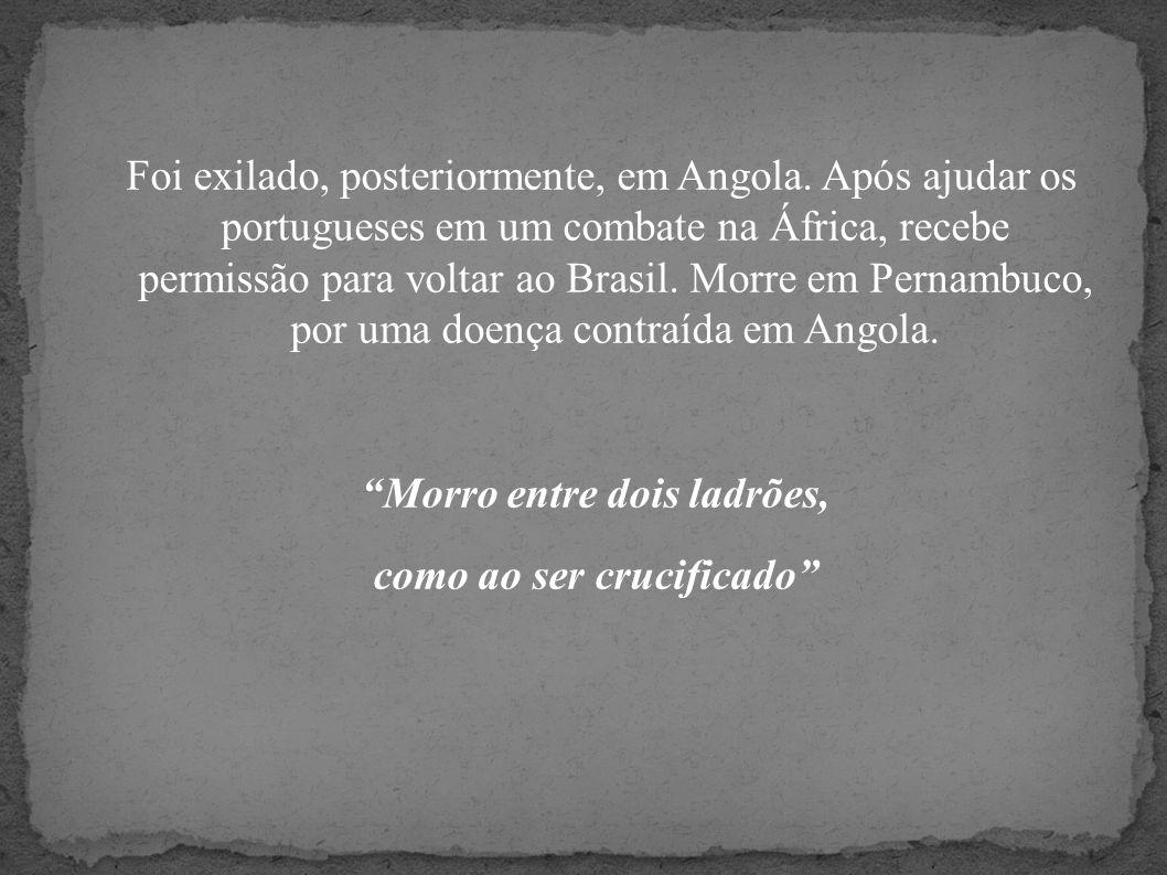 Foi exilado, posteriormente, em Angola. Após ajudar os portugueses em um combate na África, recebe permissão para voltar ao Brasil. Morre em Pernambuc