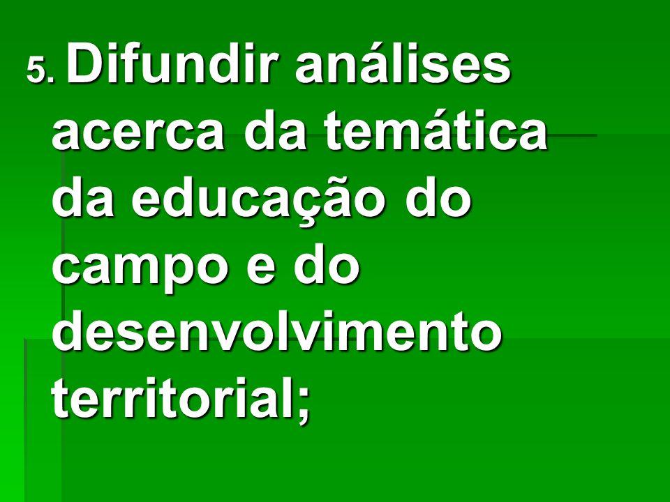 5. Difundir análises acerca da temática da educação do campo e do desenvolvimento territorial;