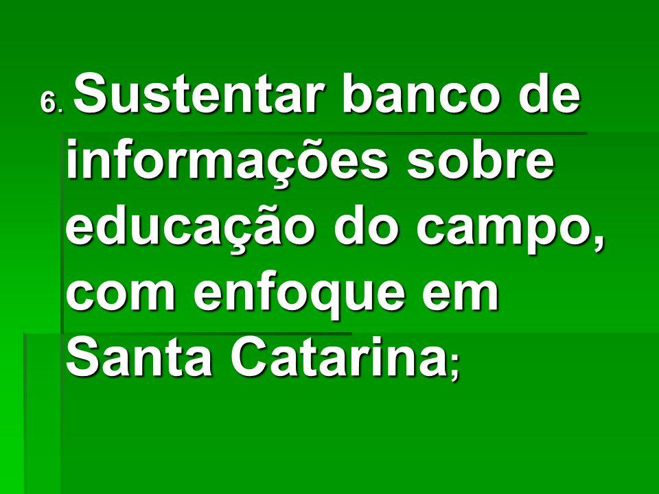 6. Sustentar banco de informações sobre educação do campo, com enfoque em Santa Catarina ;