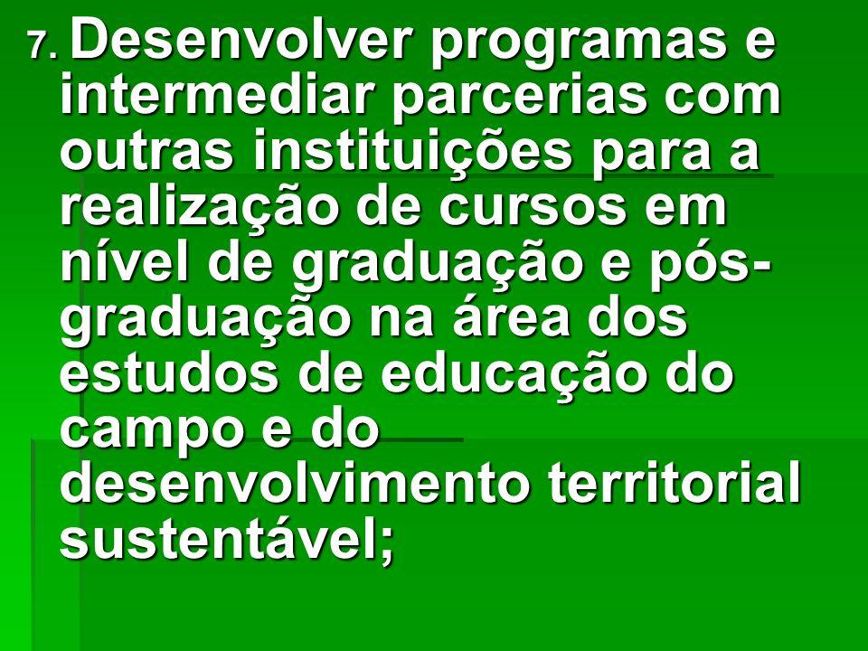 7. Desenvolver programas e intermediar parcerias com outras instituições para a realização de cursos em nível de graduação e pós- graduação na área do