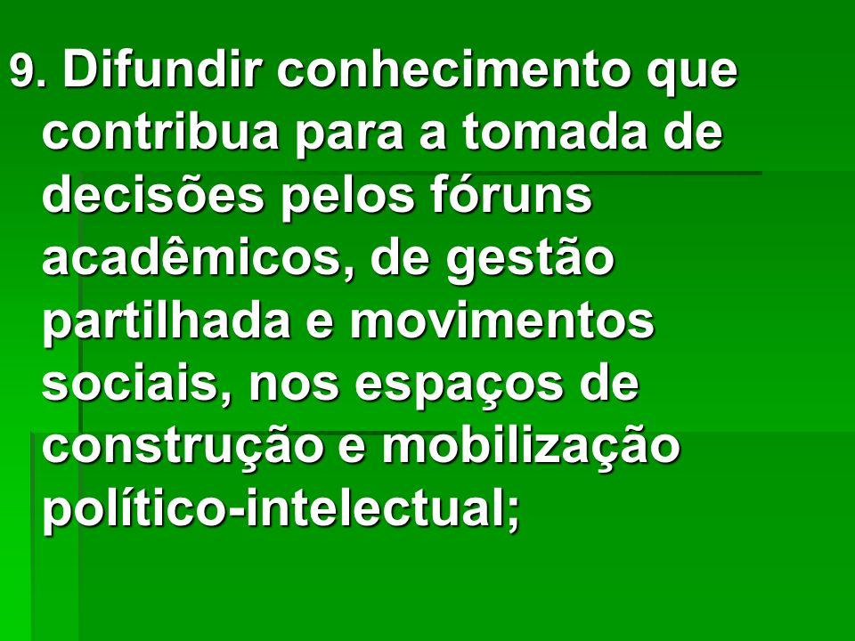9. Difundir conhecimento que contribua para a tomada de decisões pelos fóruns acadêmicos, de gestão partilhada e movimentos sociais, nos espaços de co