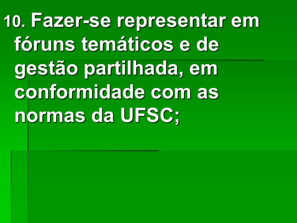 10. Fazer-se representar em fóruns temáticos e de gestão partilhada, em conformidade com as normas da UFSC;