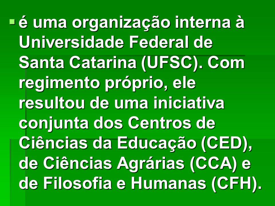 é uma organização interna à Universidade Federal de Santa Catarina (UFSC). Com regimento próprio, ele resultou de uma iniciativa conjunta dos Centros