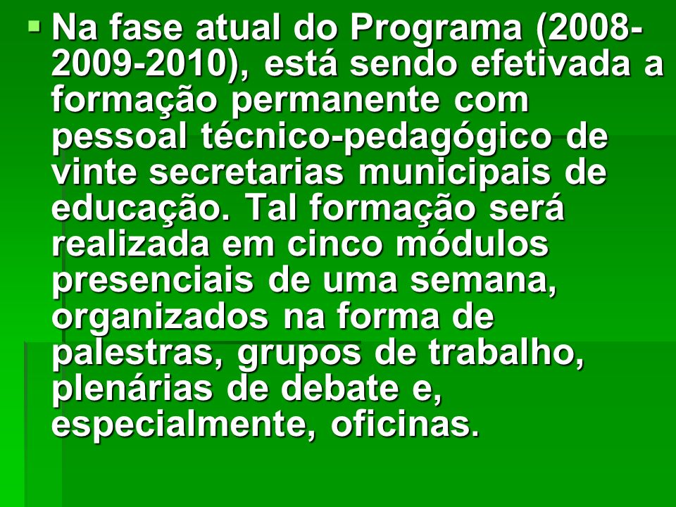 Na fase atual do Programa (2008- 2009-2010), está sendo efetivada a formação permanente com pessoal técnico-pedagógico de vinte secretarias municipais