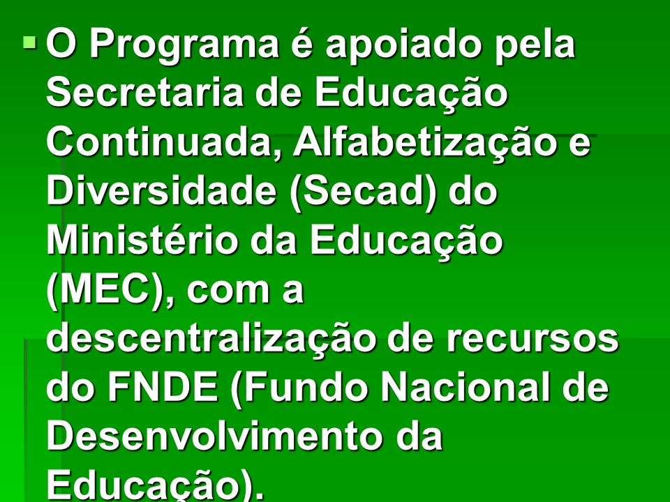 O Programa é apoiado pela Secretaria de Educação Continuada, Alfabetização e Diversidade (Secad) do Ministério da Educação (MEC), com a descentralizaç