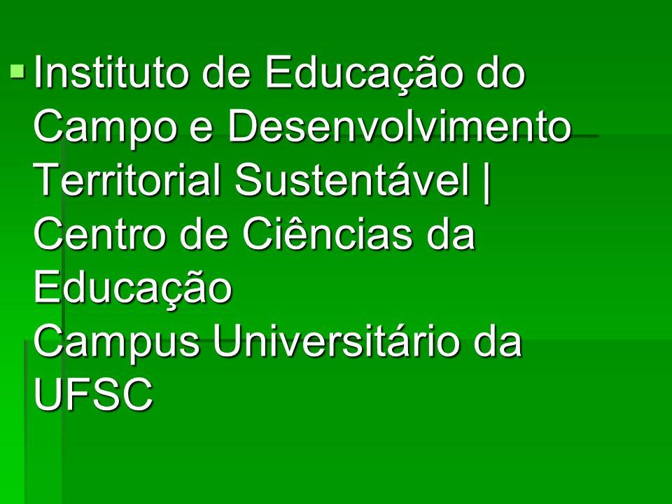 Instituto de Educação do Campo e Desenvolvimento Territorial Sustentável | Centro de Ciências da Educação Campus Universitário da UFSC Instituto de Ed