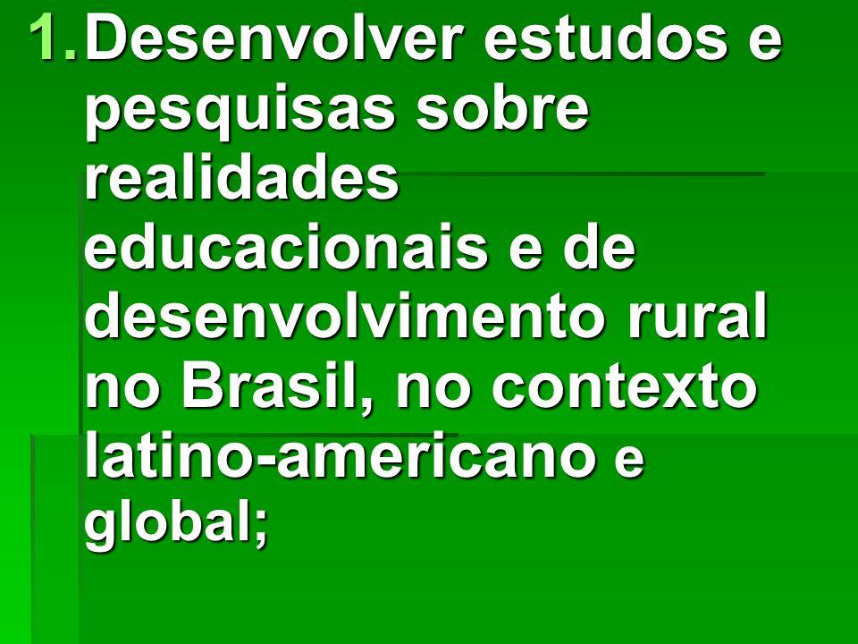 1.Desenvolver estudos e pesquisas sobre realidades educacionais e de desenvolvimento rural no Brasil, no contexto latino-americano e global;