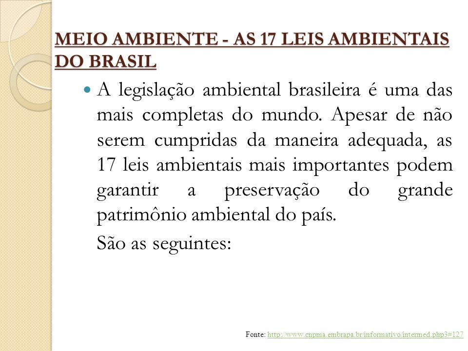 MEIO AMBIENTE - AS 17 LEIS AMBIENTAIS DO BRASIL A legislação ambiental brasileira é uma das mais completas do mundo. Apesar de não serem cumpridas da